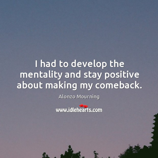 I had to develop the mentality and stay positive about making my comeback. Alonzo Mourning Picture Quote
