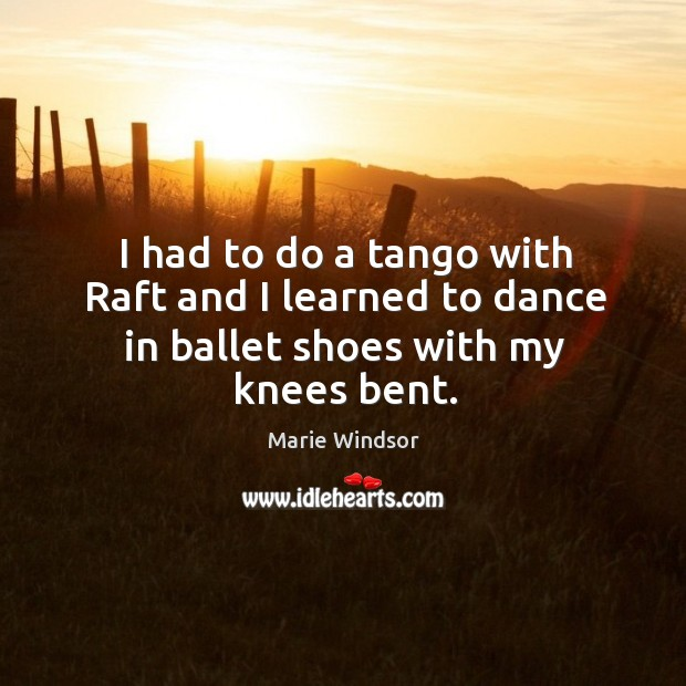 I had to do a tango with raft and I learned to dance in ballet shoes with my knees bent. Marie Windsor Picture Quote