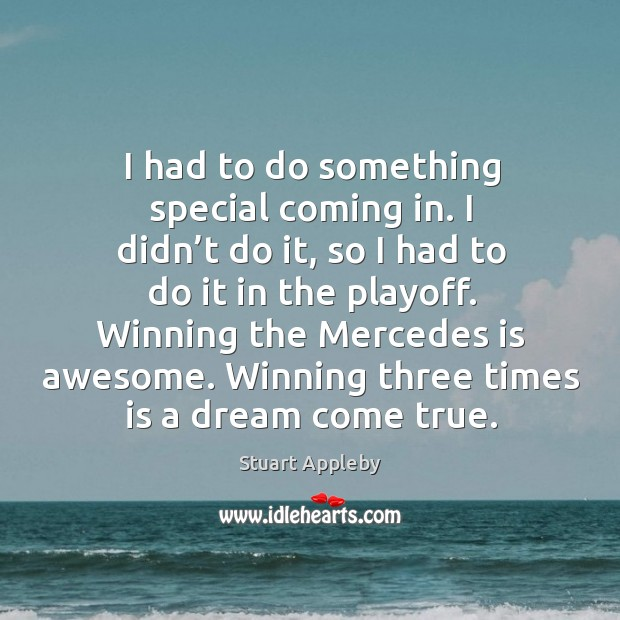 I had to do something special coming in. I didn't do it, so I had to do it in the playoff. Stuart Appleby Picture Quote