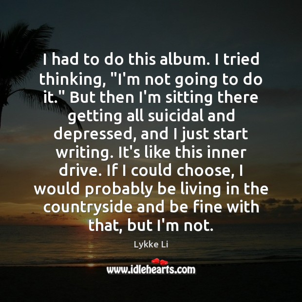 """I had to do this album. I tried thinking, """"I'm not going Lykke Li Picture Quote"""