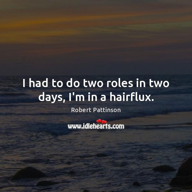 I had to do two roles in two days, I'm in a hairflux. Robert Pattinson Picture Quote