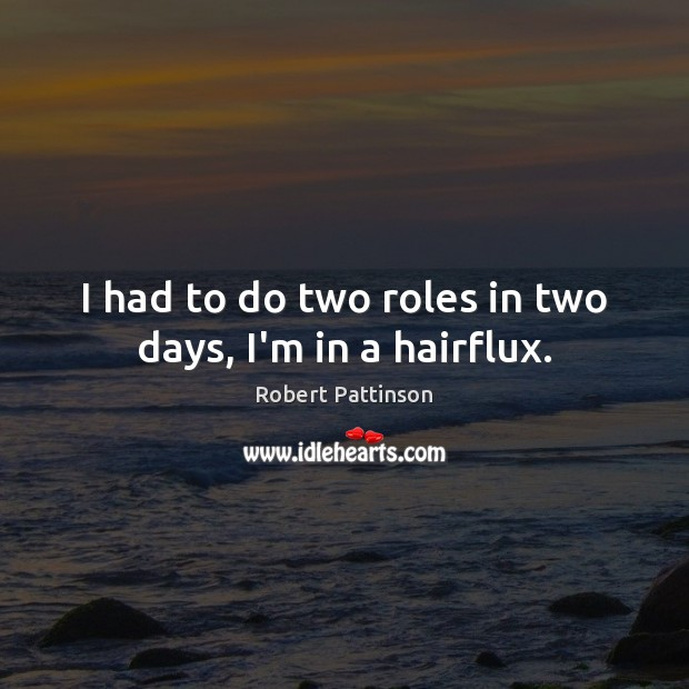 I had to do two roles in two days, I'm in a hairflux. Robert Pattinson Picture Quote