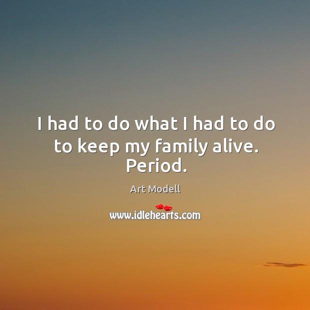 Image, I had to do what I had to do to keep my family alive. Period.
