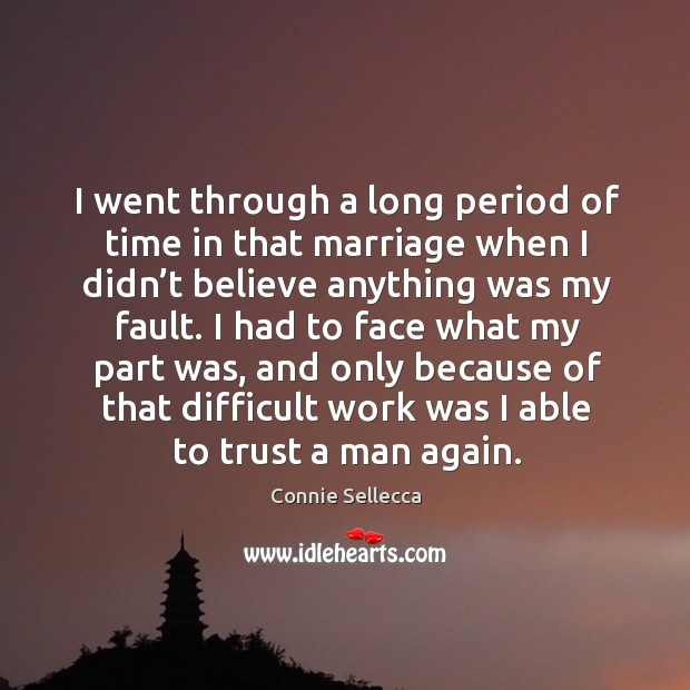 I had to face what my part was, and only because of that difficult work was I able to trust a man again. Image