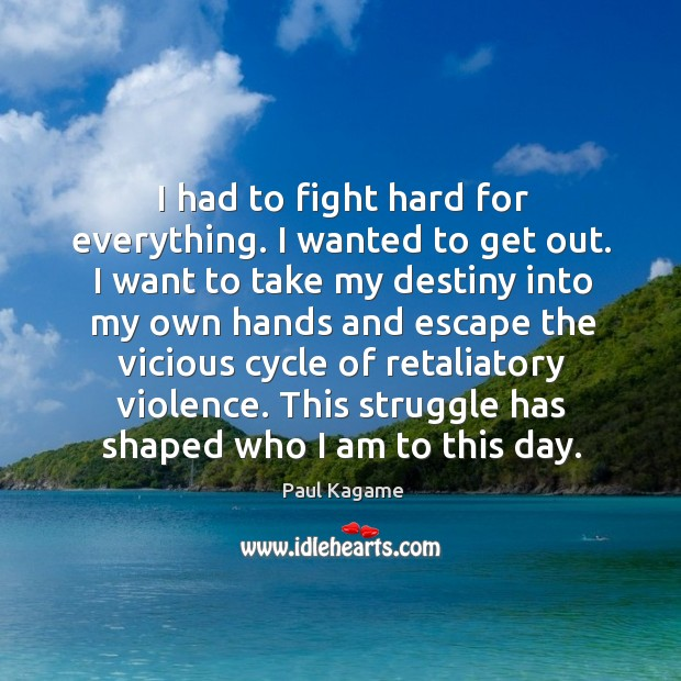 I had to fight hard for everything. I wanted to get out. Image