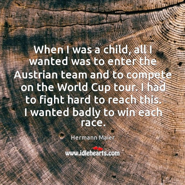 I had to fight hard to reach this. I wanted badly to win each race. Hermann Maier Picture Quote