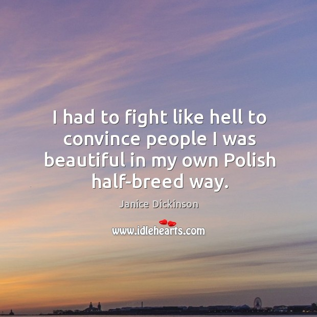 I had to fight like hell to convince people I was beautiful in my own polish half-breed way. Image