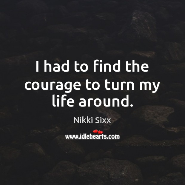 I had to find the courage to turn my life around. Nikki Sixx Picture Quote