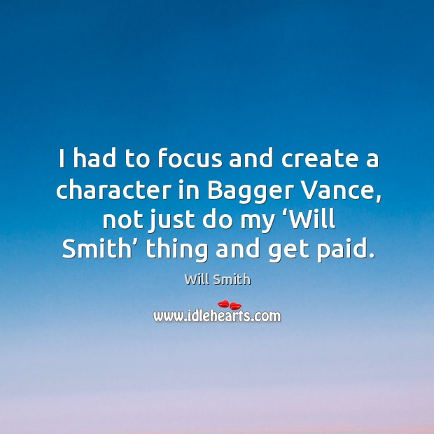 Image, I had to focus and create a character in bagger vance, not just do my 'will smith' thing and get paid.