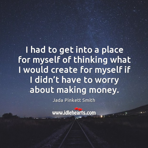 Image, I had to get into a place for myself of thinking what I would create for myself if I didn't have to worry about making money.