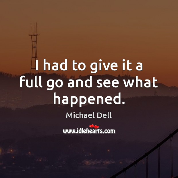 I had to give it a full go and see what happened. Michael Dell Picture Quote