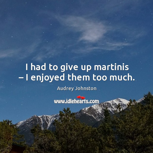I had to give up martinis – I enjoyed them too much. Image