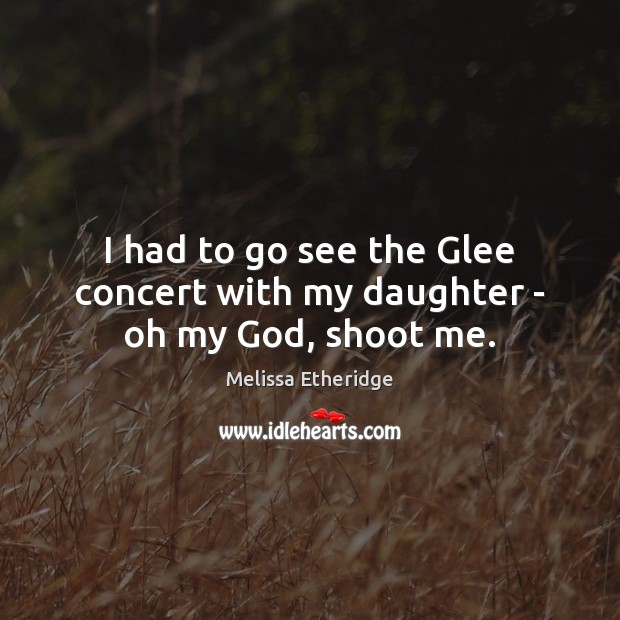 I had to go see the Glee concert with my daughter – oh my God, shoot me. Melissa Etheridge Picture Quote