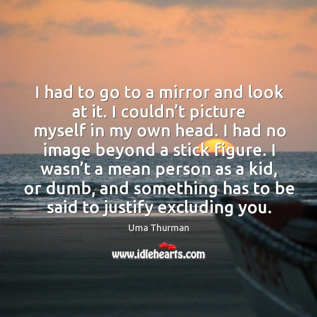 I had to go to a mirror and look at it. I couldn't picture myself in my own head. Image