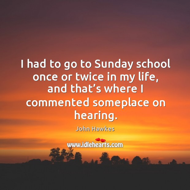 I had to go to sunday school once or twice in my life, and that's where I commented someplace on hearing. John Hawkes Picture Quote