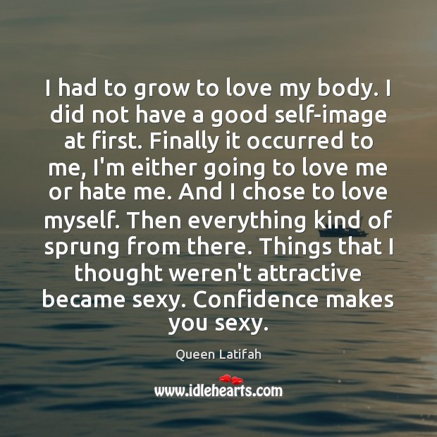 Image, I had to grow to love my body. I did not have