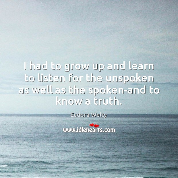 I had to grow up and learn to listen for the unspoken Eudora Welty Picture Quote