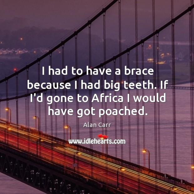 Image, I had to have a brace because I had big teeth. If