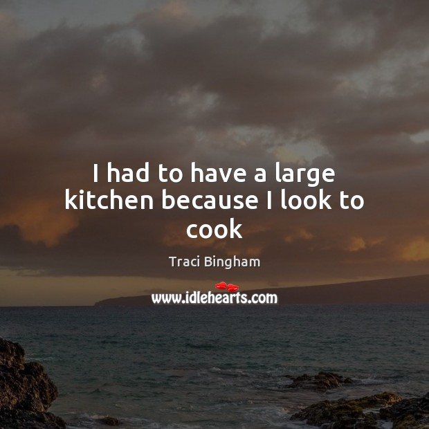 I had to have a large kitchen because I look to cook Cooking Quotes Image