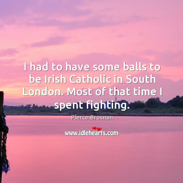 Image, I had to have some balls to be irish catholic in south london. Most of that time I spent fighting.