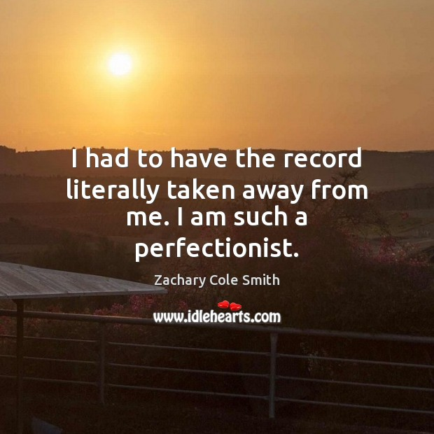 I had to have the record literally taken away from me. I am such a perfectionist. Zachary Cole Smith Picture Quote