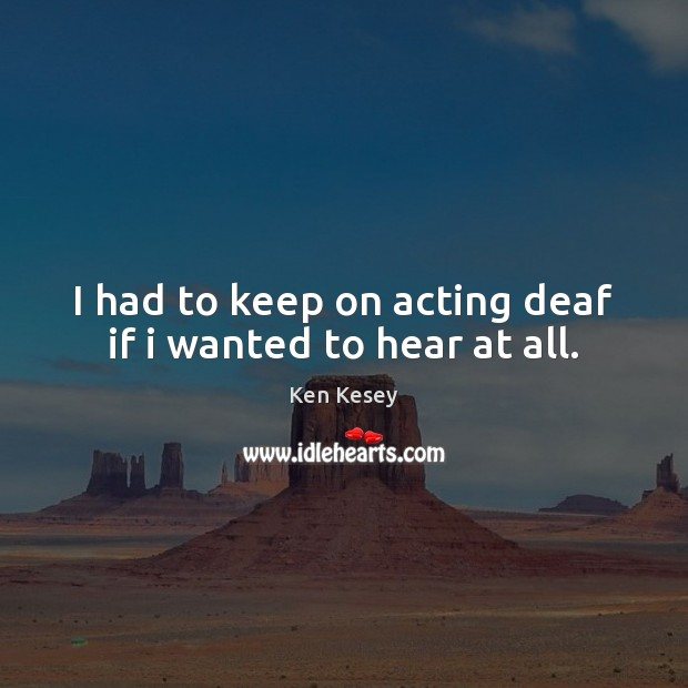 I had to keep on acting deaf if i wanted to hear at all. Ken Kesey Picture Quote