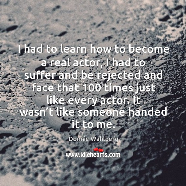 I had to learn how to become a real actor, I had to suffer and be rejected and face Donnie Wahlberg Picture Quote