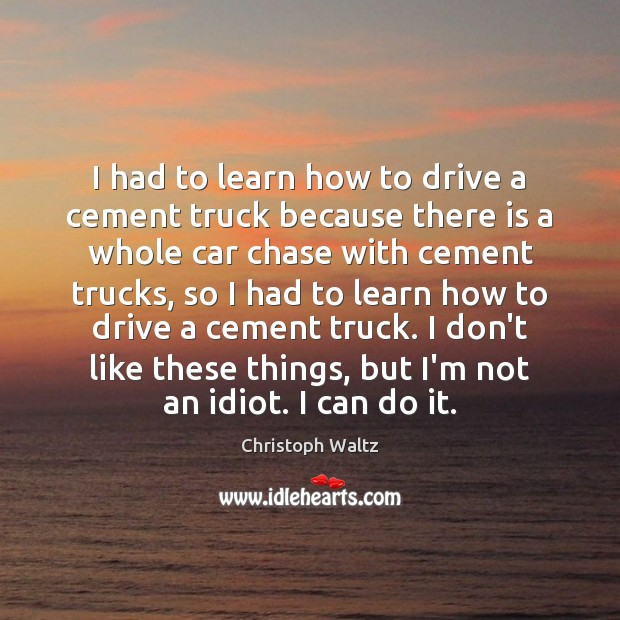 I had to learn how to drive a cement truck because there Christoph Waltz Picture Quote