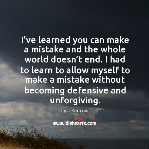 I had to learn to allow myself to make a mistake without becoming defensive and unforgiving. Lisa Kudrow Picture Quote