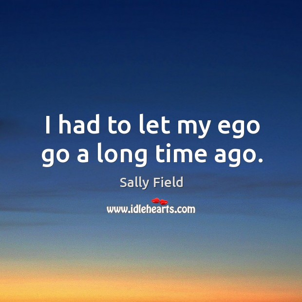 I had to let my ego go a long time ago. Sally Field Picture Quote