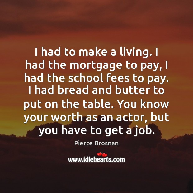 Image, I had to make a living. I had the mortgage to pay,