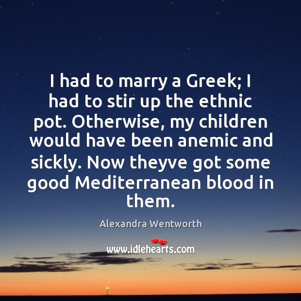 I had to marry a Greek; I had to stir up the Image