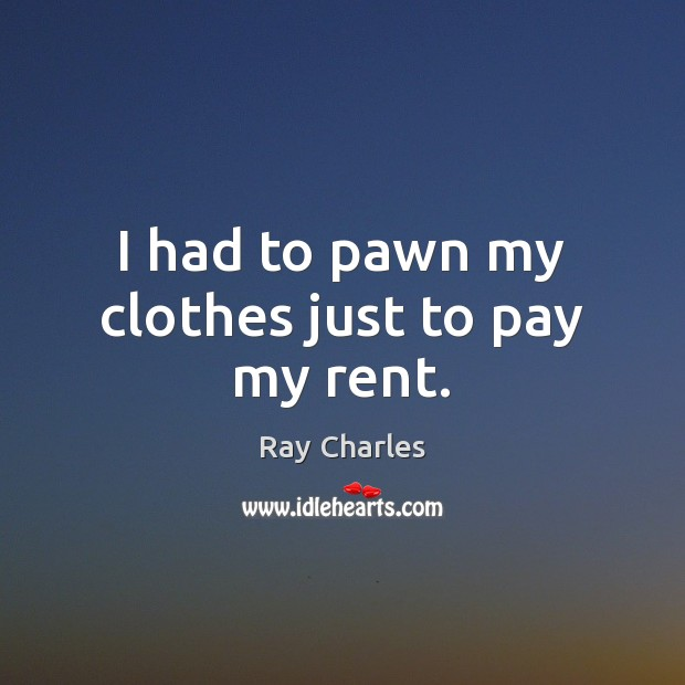 I had to pawn my clothes just to pay my rent. Ray Charles Picture Quote