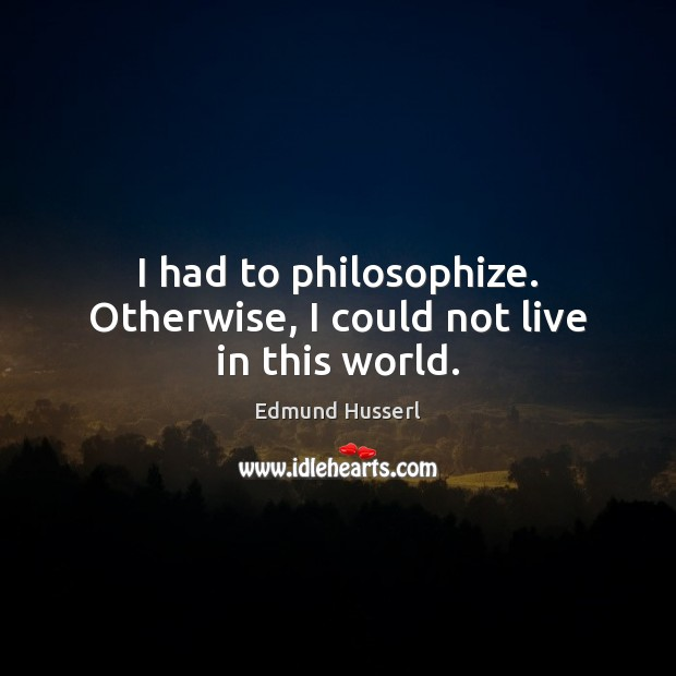 I had to philosophize. Otherwise, I could not live in this world. Edmund Husserl Picture Quote