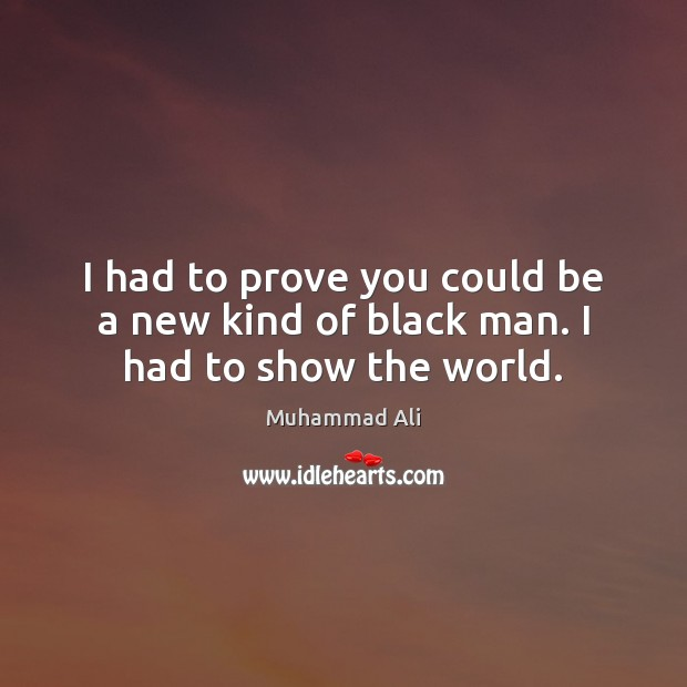I had to prove you could be a new kind of black man. I had to show the world. Image
