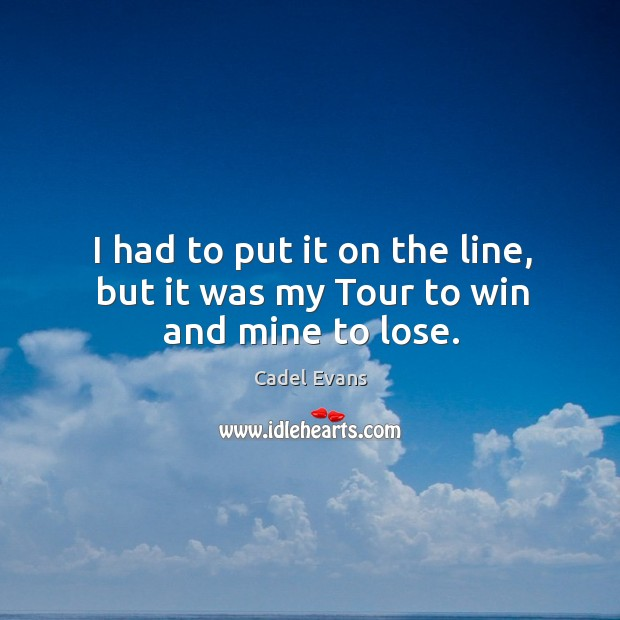 Image, I had to put it on the line, but it was my Tour to win and mine to lose.