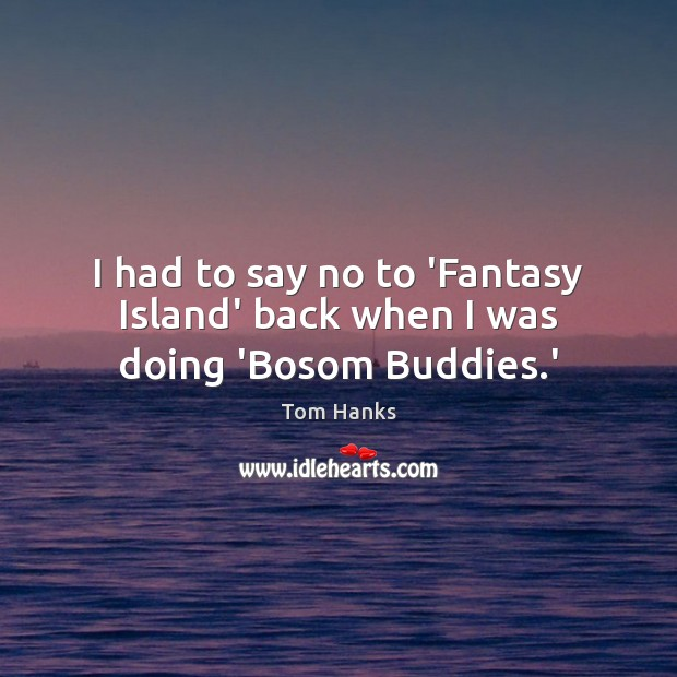 I had to say no to 'Fantasy Island' back when I was doing 'Bosom Buddies.' Image