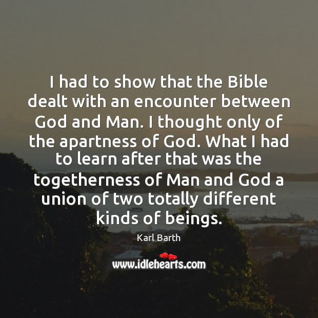 I had to show that the Bible dealt with an encounter between Karl Barth Picture Quote