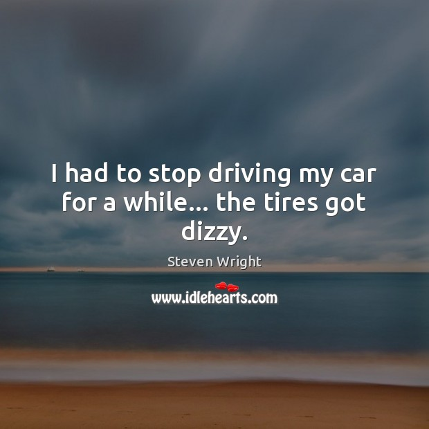 Image, I had to stop driving my car for a while… the tires got dizzy.