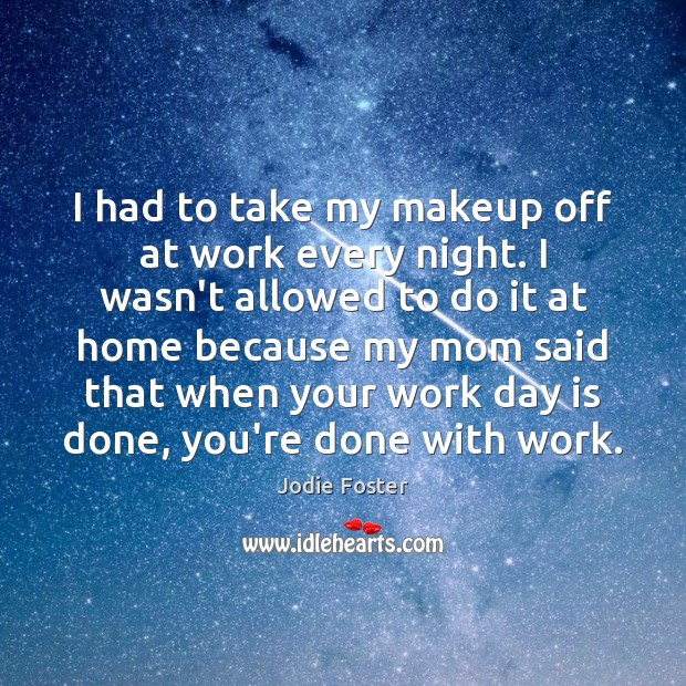 I had to take my makeup off at work every night. I Jodie Foster Picture Quote