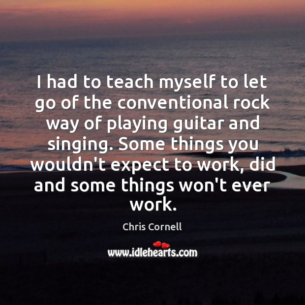 I had to teach myself to let go of the conventional rock Chris Cornell Picture Quote