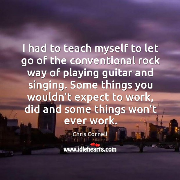 I had to teach myself to let go of the conventional rock way of playing guitar and singing. Chris Cornell Picture Quote