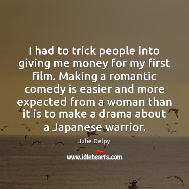 I had to trick people into giving me money for my first Julie Delpy Picture Quote