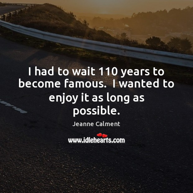 I had to wait 110 years to become famous.  I wanted to enjoy it as long as possible. Image