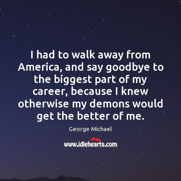 I had to walk away from America, and say goodbye to the George Michael Picture Quote