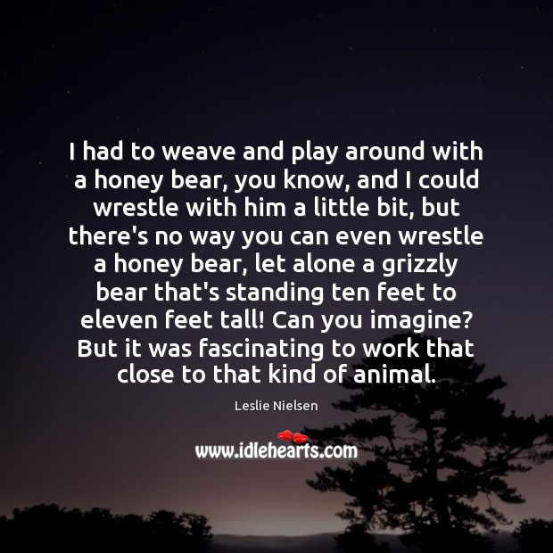 I had to weave and play around with a honey bear, you Leslie Nielsen Picture Quote