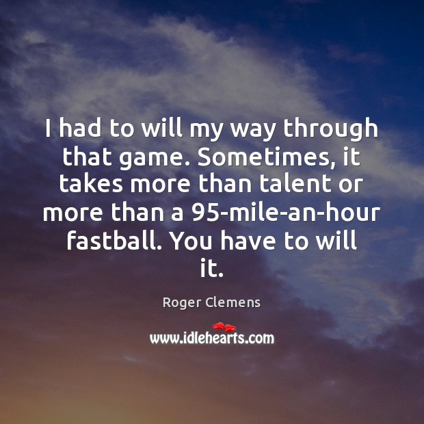 I had to will my way through that game. Sometimes, it takes Roger Clemens Picture Quote
