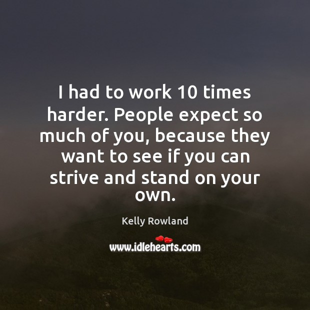 I had to work 10 times harder. People expect so much of you, Kelly Rowland Picture Quote