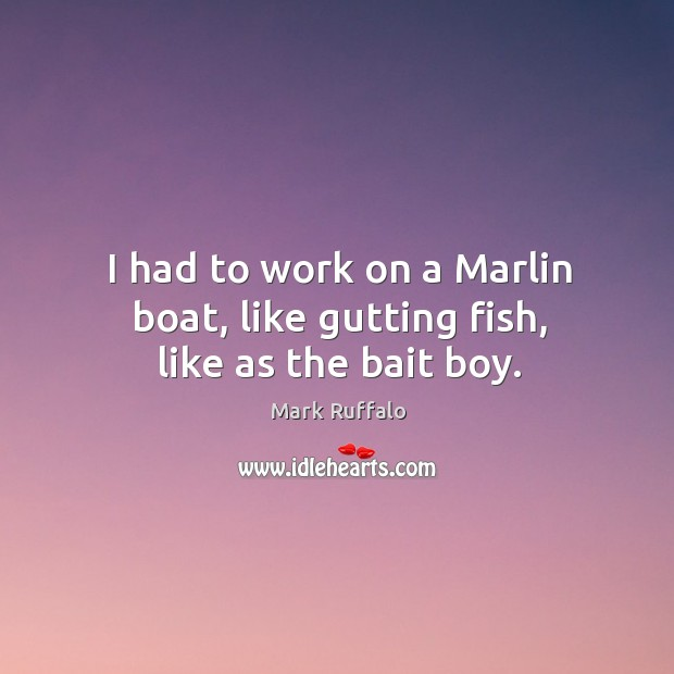 Image, I had to work on a marlin boat, like gutting fish, like as the bait boy.
