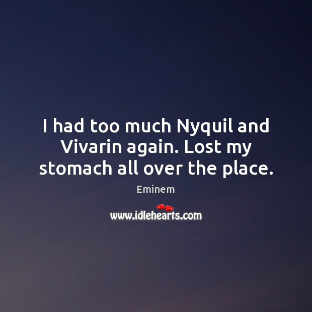 I had too much Nyquil and Vivarin again. Lost my stomach all over the place. Image